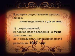 Три этапа в истории русских имен В истории существования русских личных имен