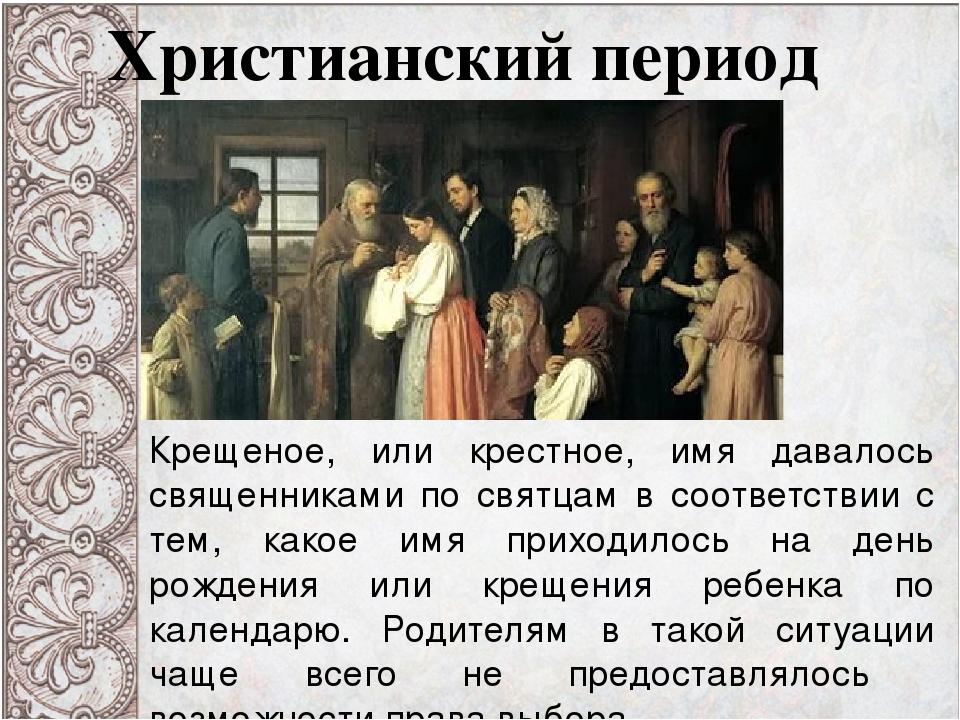 Христианский период Крещеное, или крестное, имя давалось священниками по свят...