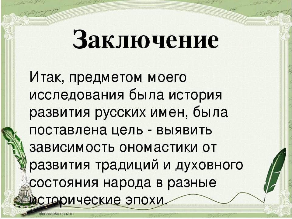 Итак, предметом моего исследования была история развития русских имен, была п...