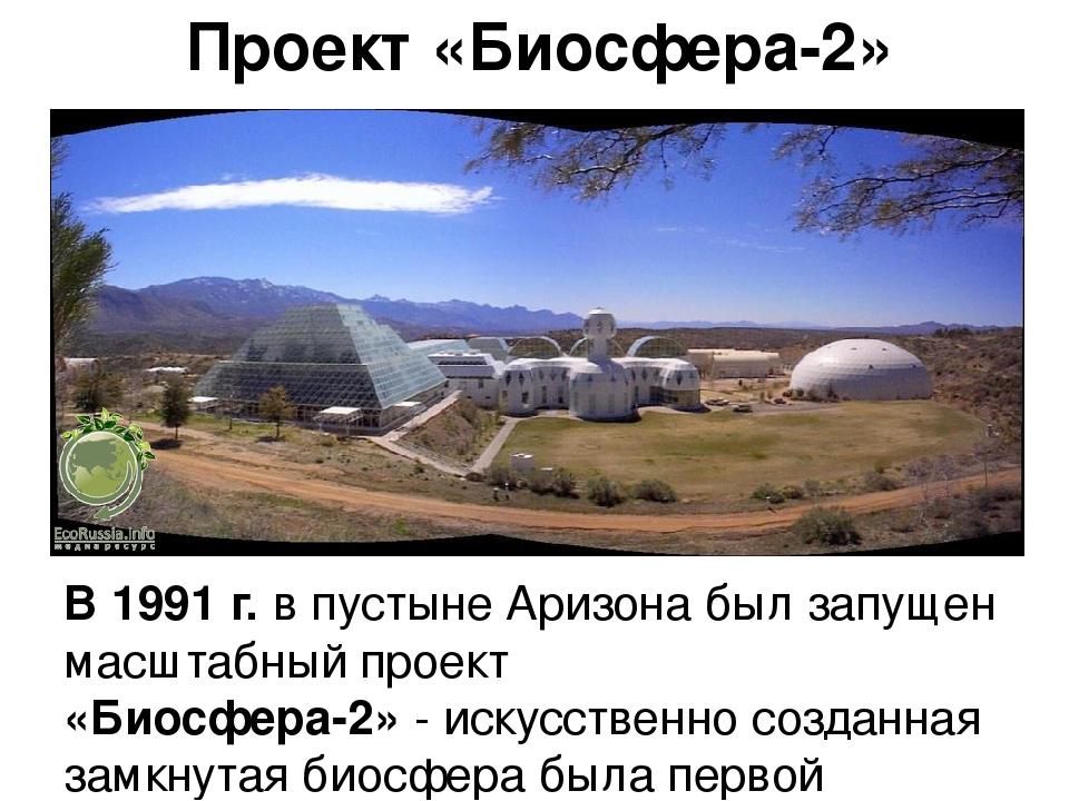 Проект «Биосфера-2» В 1991 г. в пустыне Аризона был запущен масштабный проект...