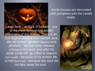 Some houses are decorated with pumpkins with the candle inside. Lamp Jack – o