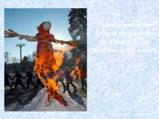In the end of the festival people burn the dummy to say good bye to the winter.