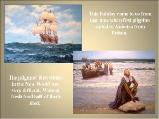 This holiday came to us from that time when first pilgrims sailed to America