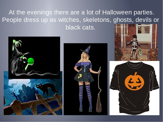 At the evenings there are a lot of Halloween parties. People dress up as witc...