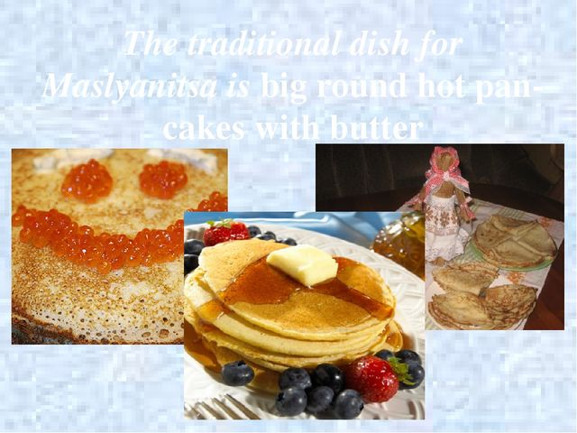 The traditional dish for Maslyanitsa is big round hot pan-cakes with butter