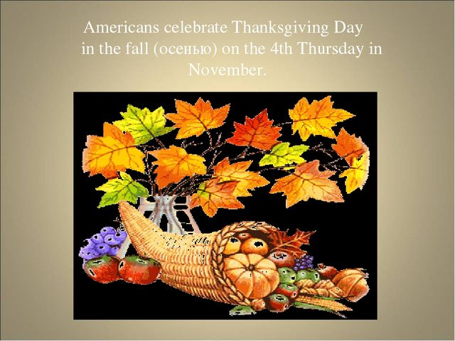 Americans celebrate Thanksgiving Day in the fall (осенью) on the 4th Thursday...