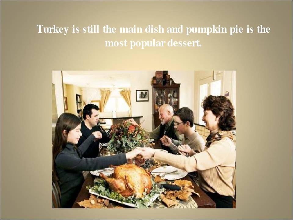 Turkey is still the main dish and pumpkin pie is the most popular dessert.