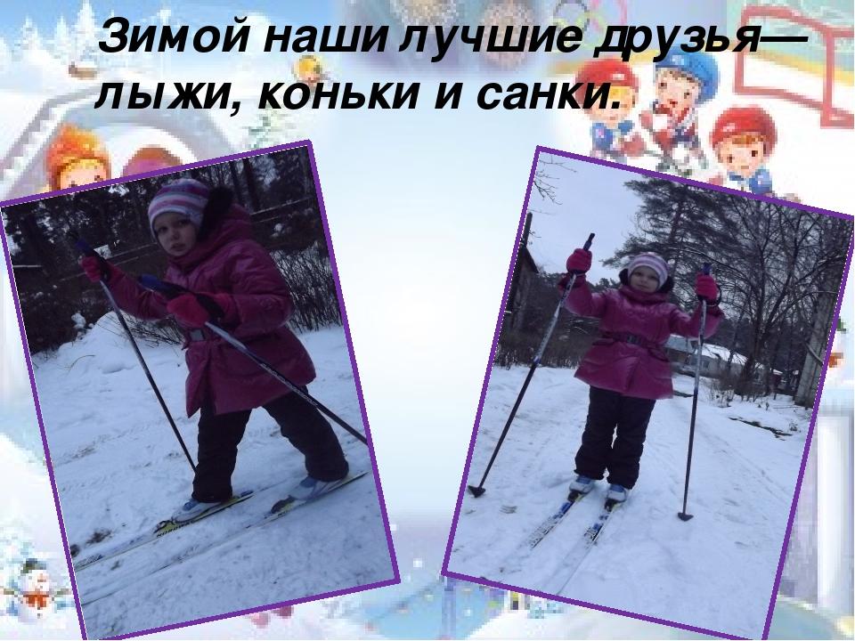 Зимой наши лучшие друзья— лыжи, коньки и санки.