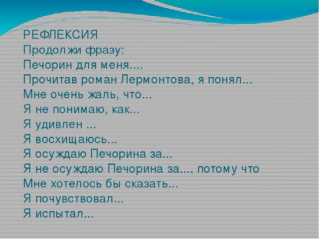 РЕФЛЕКСИЯ Продолжи фразу: Печорин для меня.... Прочитав роман Лермонтова, я п...