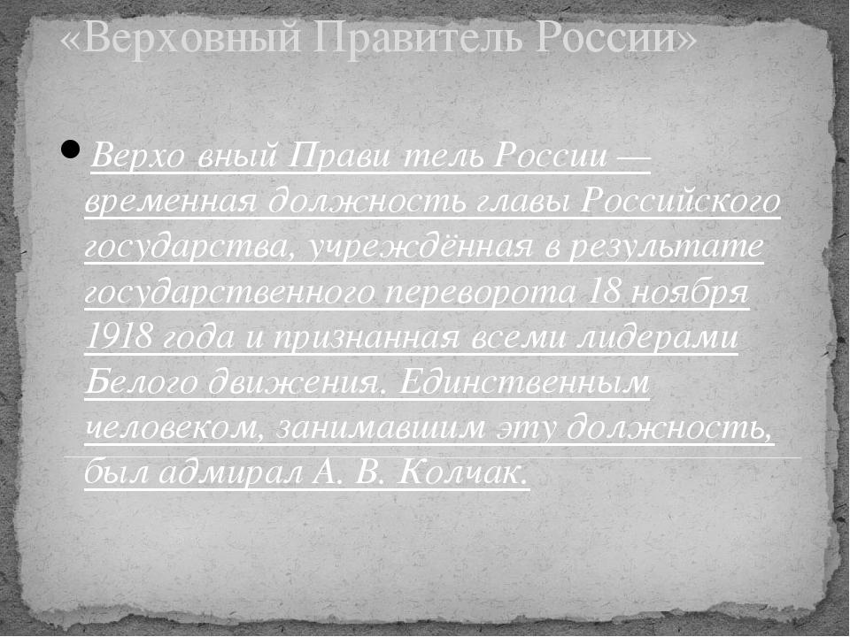 «Верховный Правитель России» Верхо́вный Прави́тель России — временная должнос...