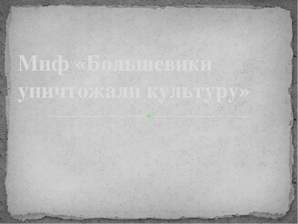 Миф «Большевики уничтожали культуру»
