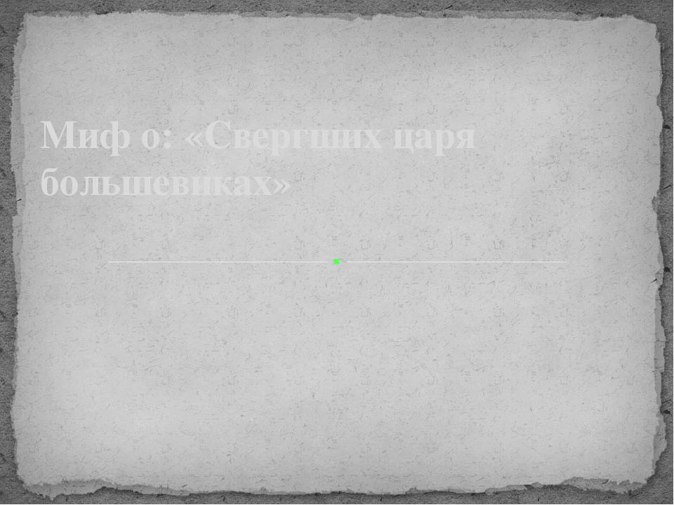 Миф о: «Свергших царя большевиках»
