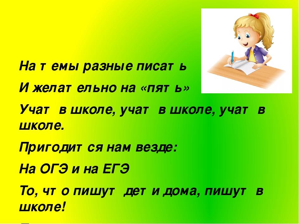 На темы разные писать И желательно на «пять» Учат в школе, учат в школе, учат...