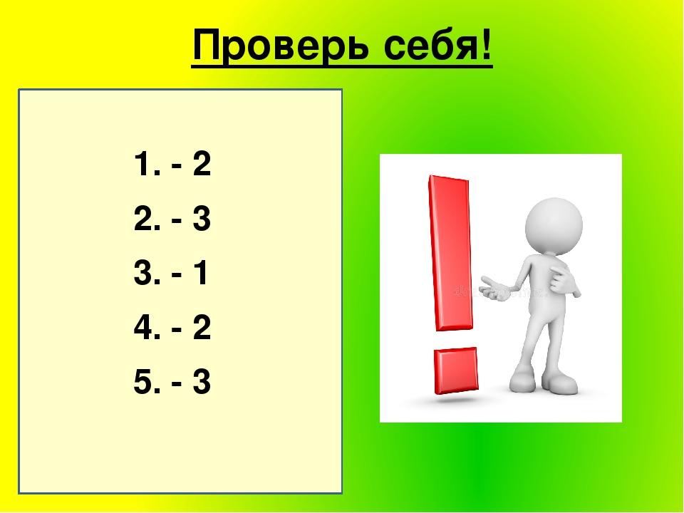 1. - 2 2. - 3 3. - 1 4. - 2 5. - 3 Проверь себя!