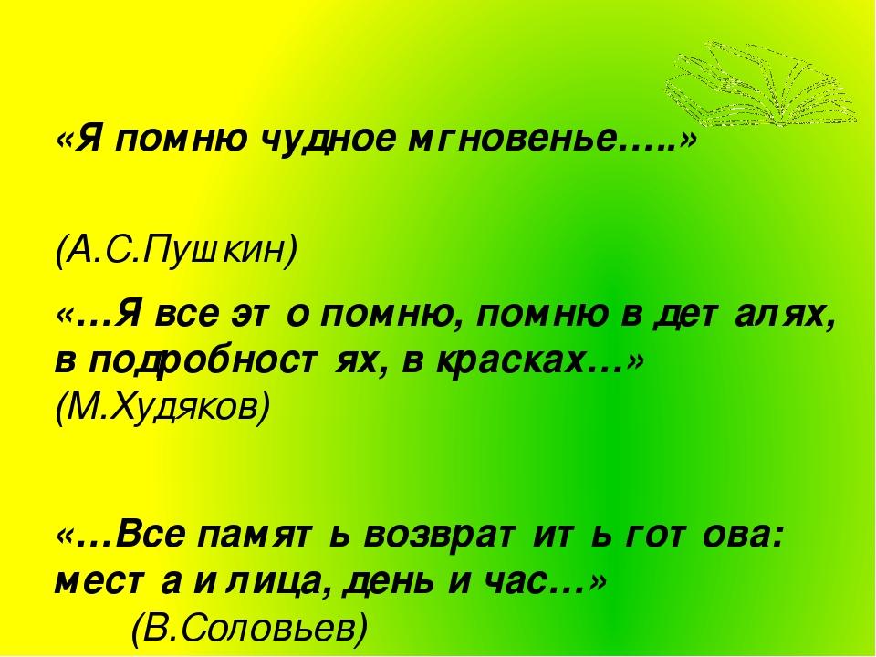 «Я помню чудное мгновенье…..» (А.С.Пушкин) «…Я все это помню, помню в деталях...