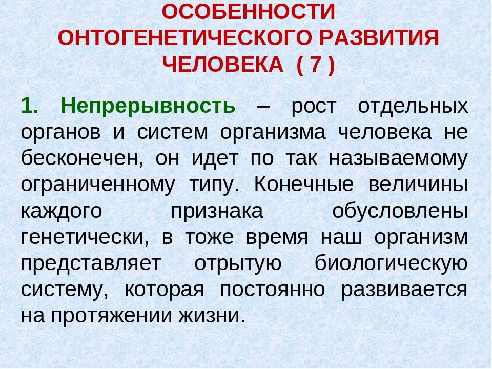 ОСОБЕННОСТИ ОНТОГЕНЕТИЧЕСКОГО РАЗВИТИЯ ЧЕЛОВЕКА ( 7 ) 1. Непрерывность – рост...