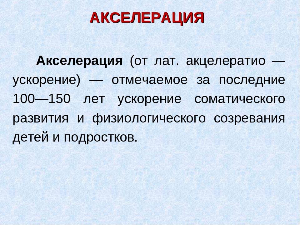 АКСЕЛЕРАЦИЯ Акселерация (от лат. акцелератио — ускорение) — отмечаемое за пос...