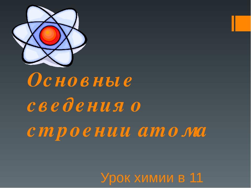 Основные сведения о строении атома Урок химии в 11 классе
