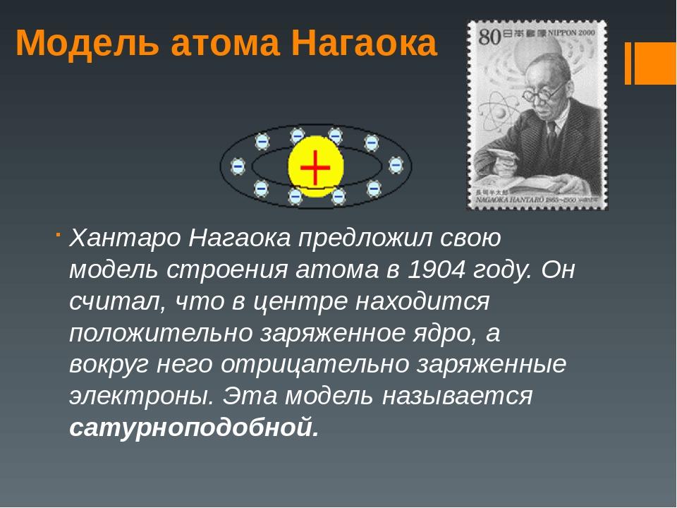Модель атома Нагаока Хантаро Нагаока предложил свою модель строения атома в 1...