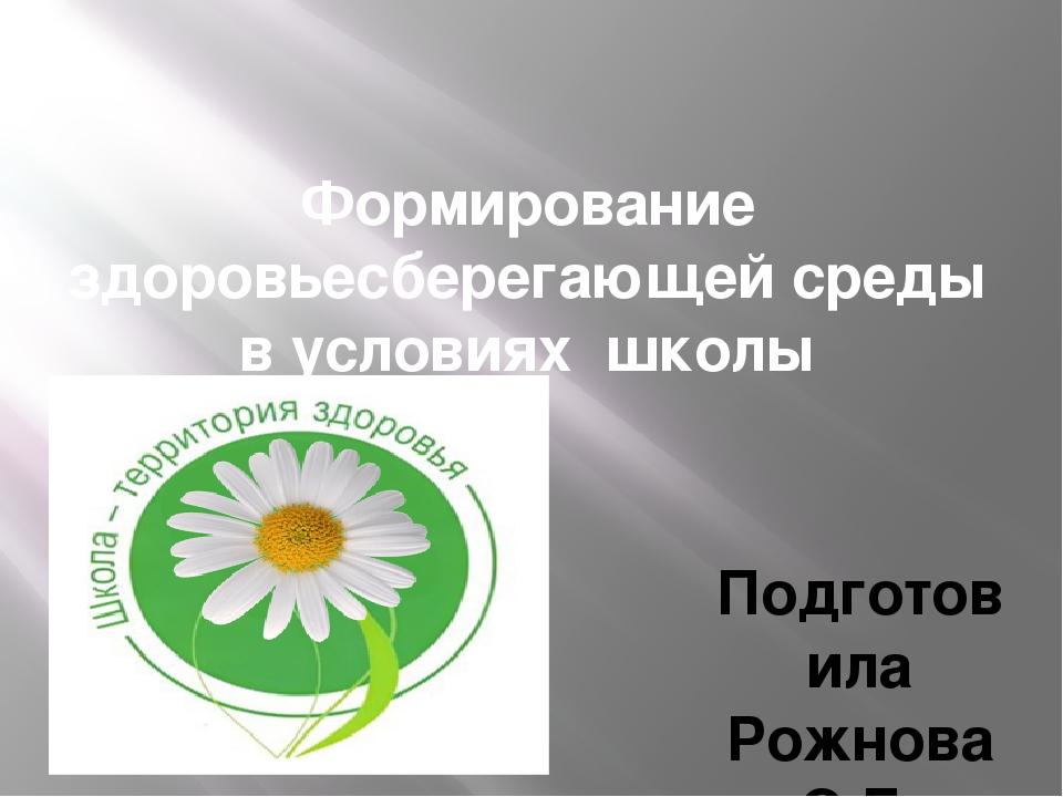 Формирование здоровьесберегающей среды в условиях школы Подготовила Рожнова С...