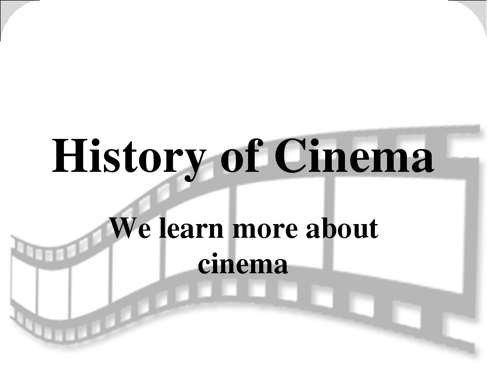 History of Cinema We learn more about cinema