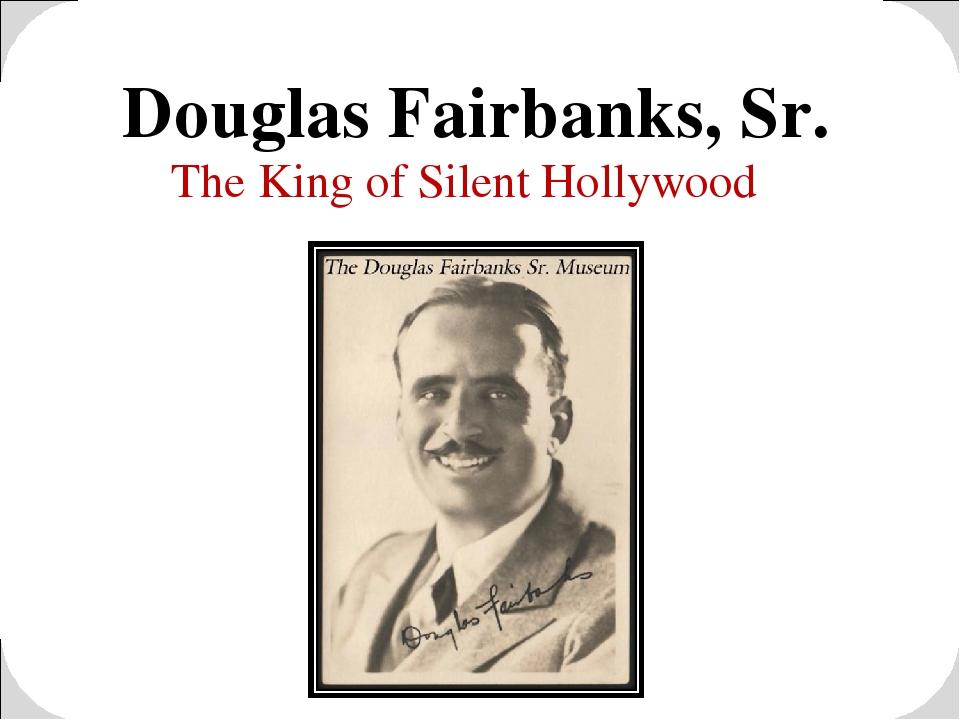 Douglas Fairbanks, Sr. The King of Silent Hollywood