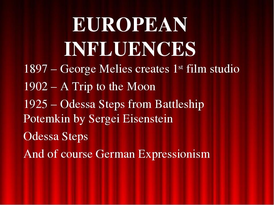 EUROPEAN INFLUENCES 1897 – George Melies creates 1st film studio 1902 – A Tri...