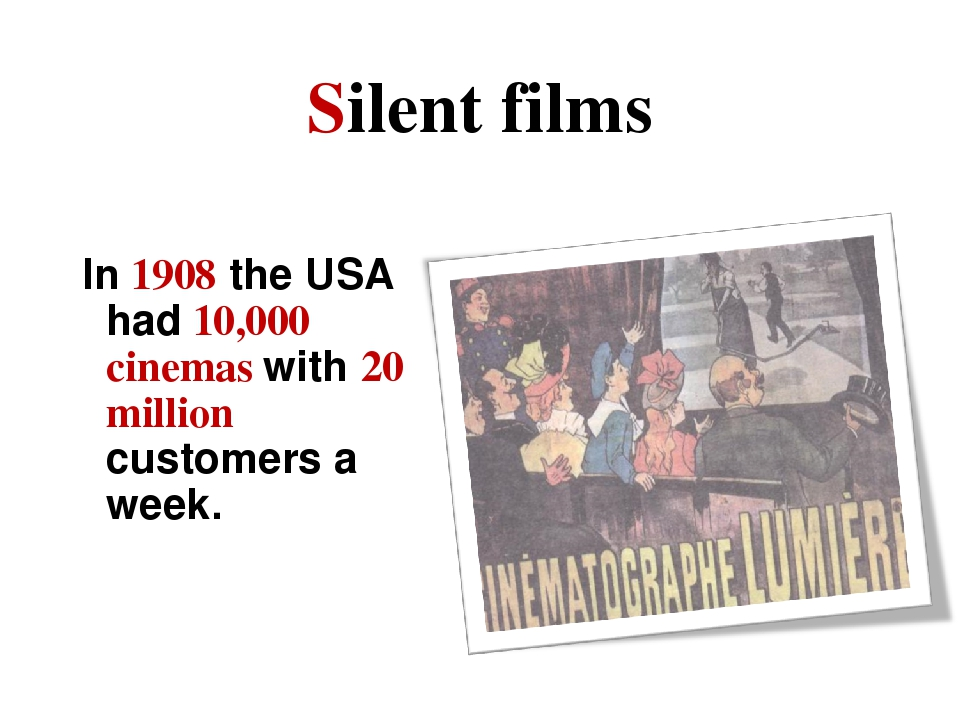 Silent films In 1908 the USA had 10,000 cinemas with 20 million customers a w...