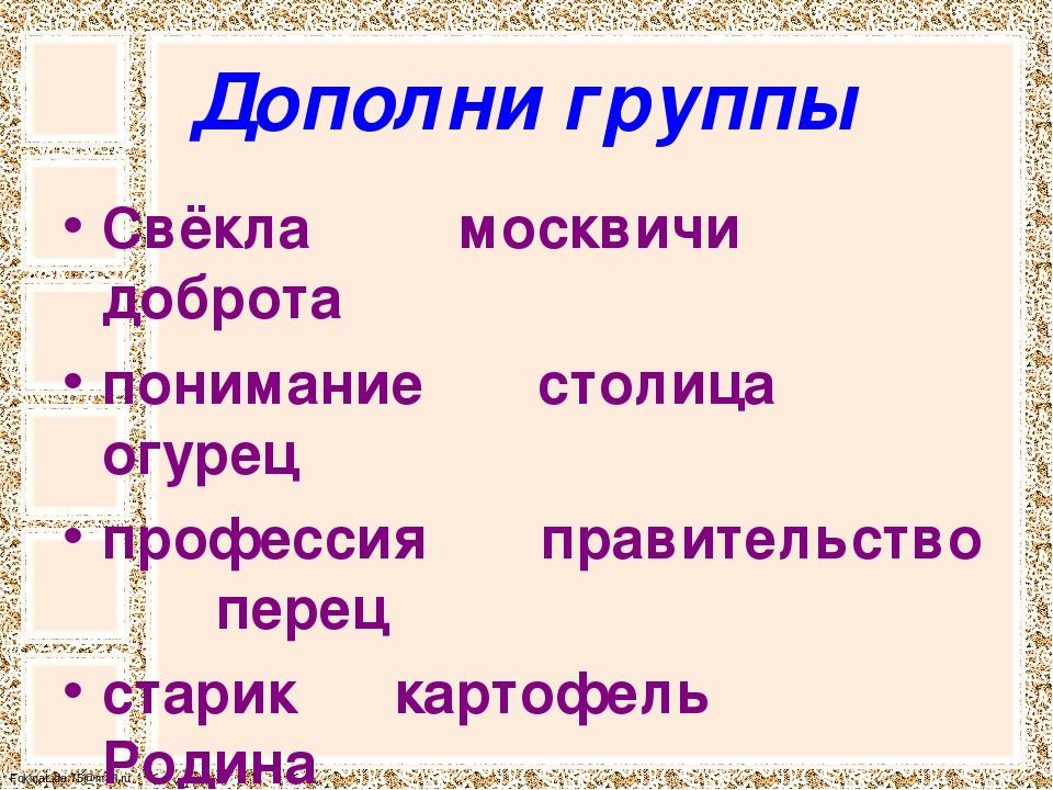 Дополни группы Свёкла         москвичи       доброта понимание       столиц...