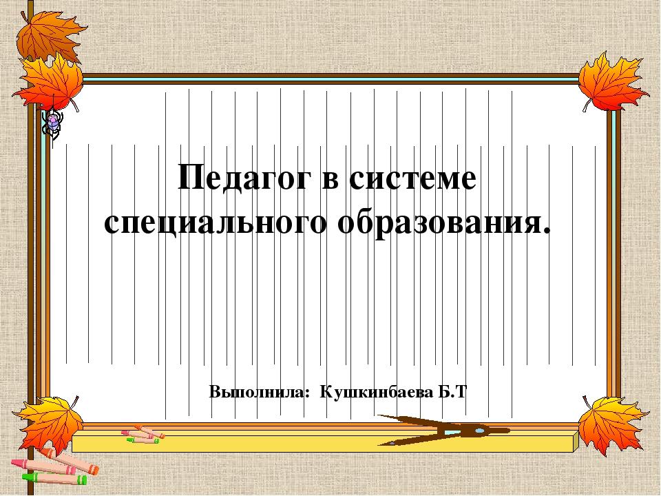 Педагог в системе специального образования. Выполнила: Кушкинбаева Б.Т