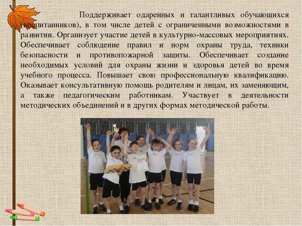 Поддерживает одаренных и талантливых обучающихся (воспитанников), в том числ...