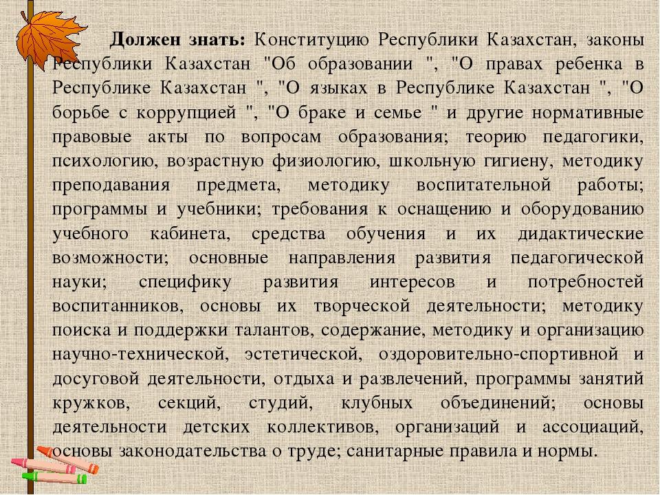 Должен знать: Конституцию Республики Казахстан, законы Республики Казахстан...