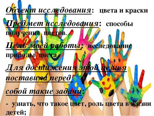 Объект исследования: цвета и краски Предмет исследования: способы получения ц...