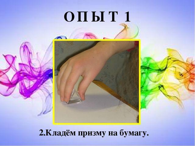 О П Ы Т 1 2.Кладём призму на бумагу.