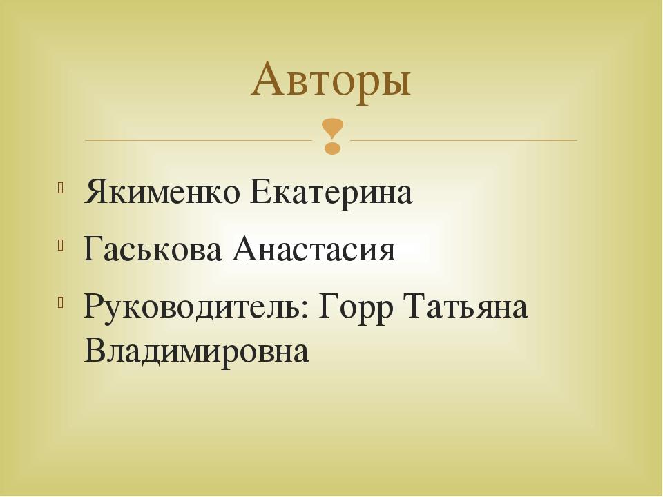 Якименко Екатерина Гаськова Анастасия Руководитель: Горр Татьяна Владимировна...
