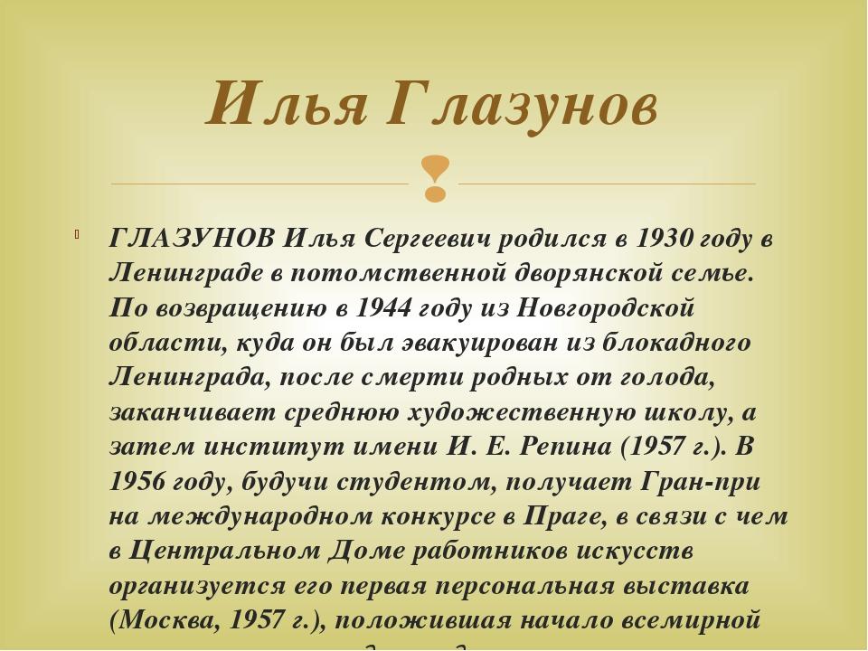 ГЛАЗУНОВ Илья Сергеевич родился в 1930 году в Ленинграде в потомственной двор...