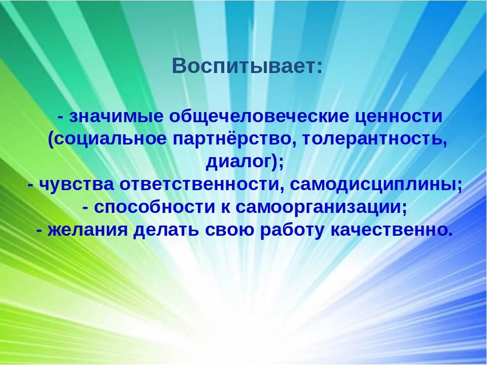 Воспитывает: - значимые общечеловеческие ценности (социальное партнёрство, то...