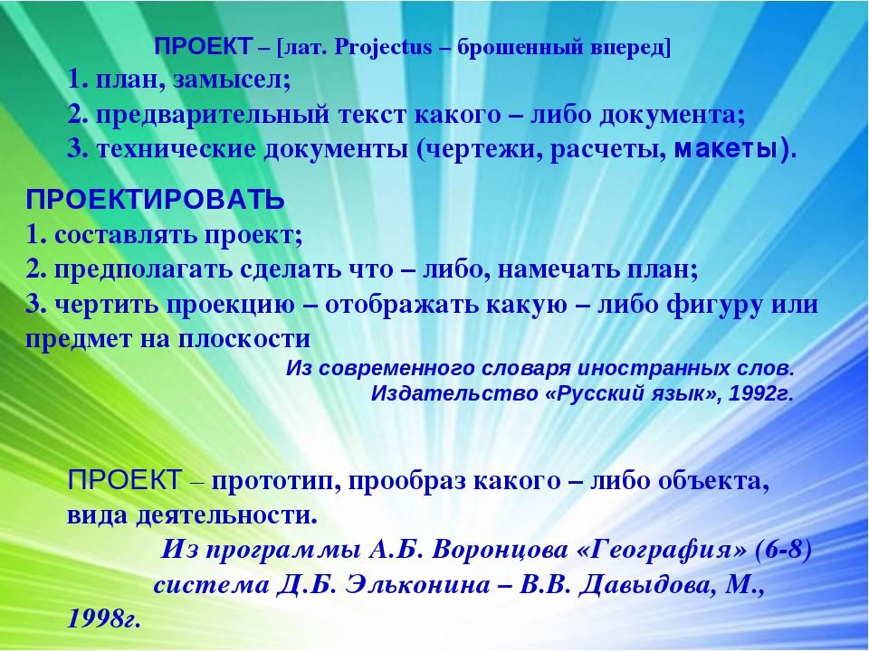 ПРОЕКТ – [лат. Projectus – брошенный вперед] 1. план, замысел; 2. предварит...