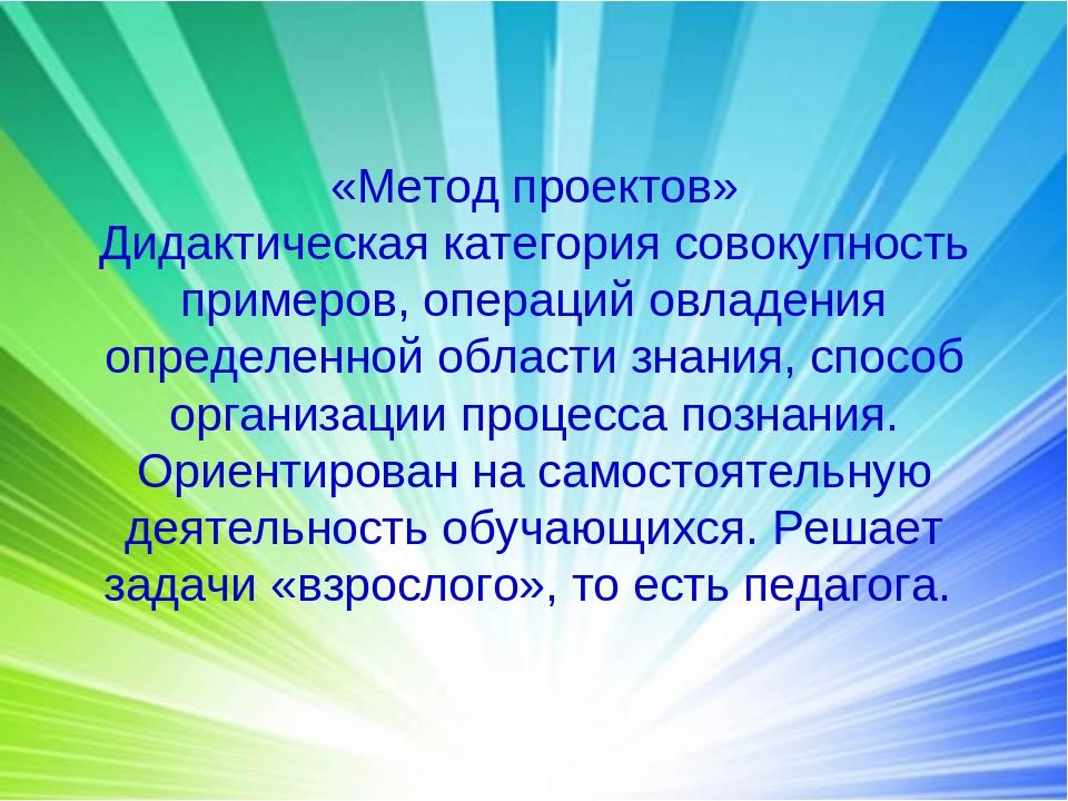 «Метод проектов» Дидактическая категория совокупность примеров, операций овла...