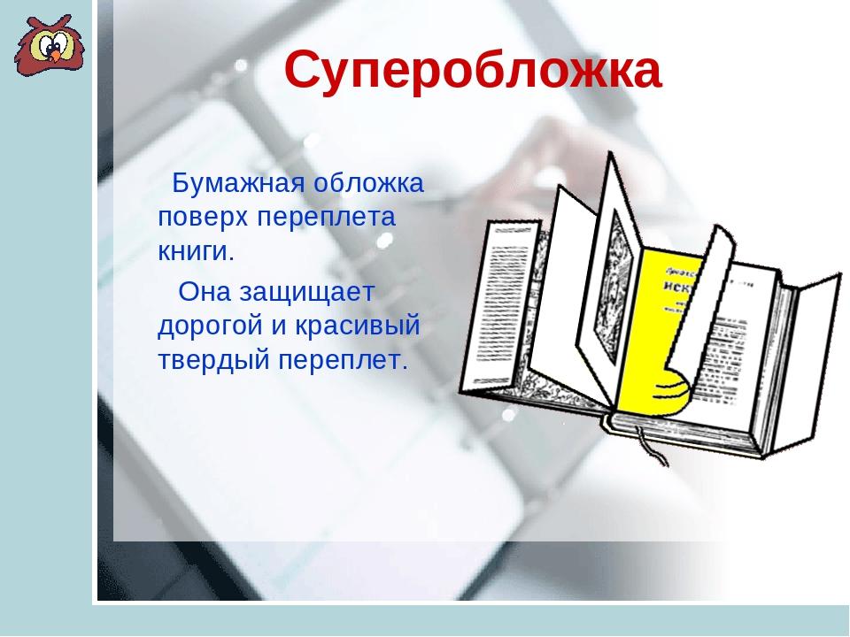 Суперобложка Бумажная обложка поверх переплета книги. Она защищает дорогой и...