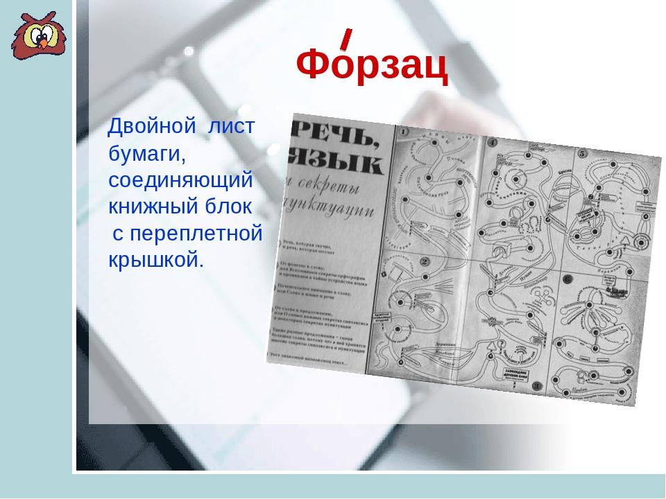 Форзац Двойной лист бумаги, соединяющий книжный блок с переплетной крышкой.