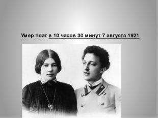 Умер поэт в 10 часов 30 минут 7 августа 1921