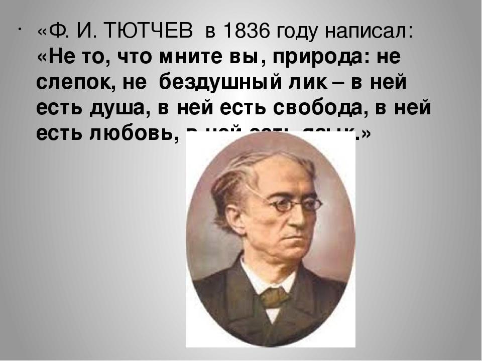 «Ф. И. ТЮТЧЕВ в 1836 году написал: «Не то, что мните вы, природа: не слепок,...