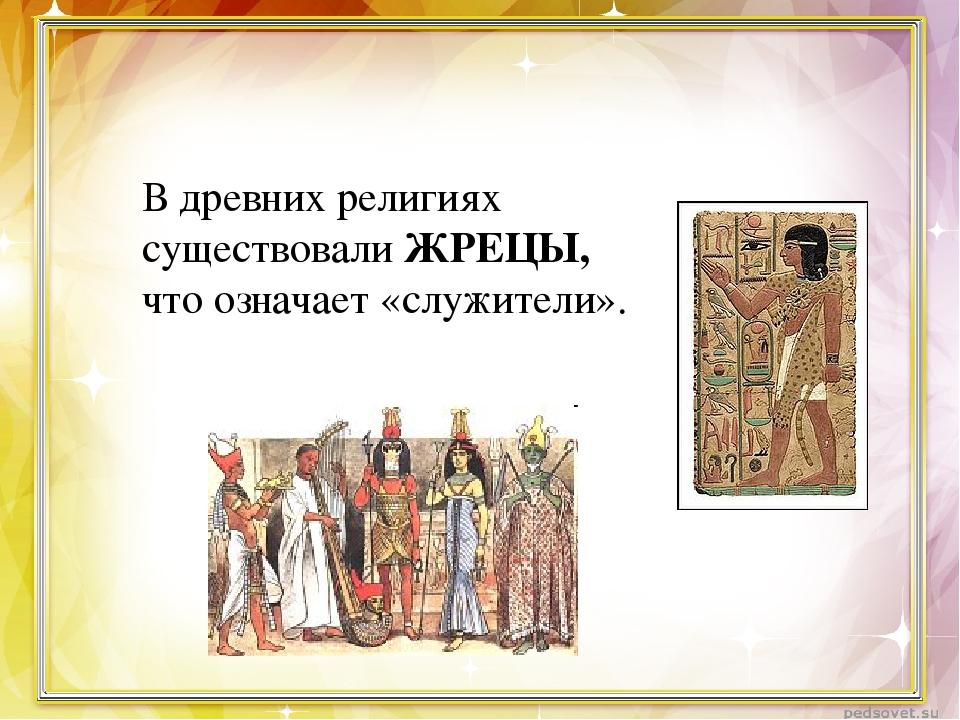 В древних религиях существовали ЖРЕЦЫ, что означает «служители».