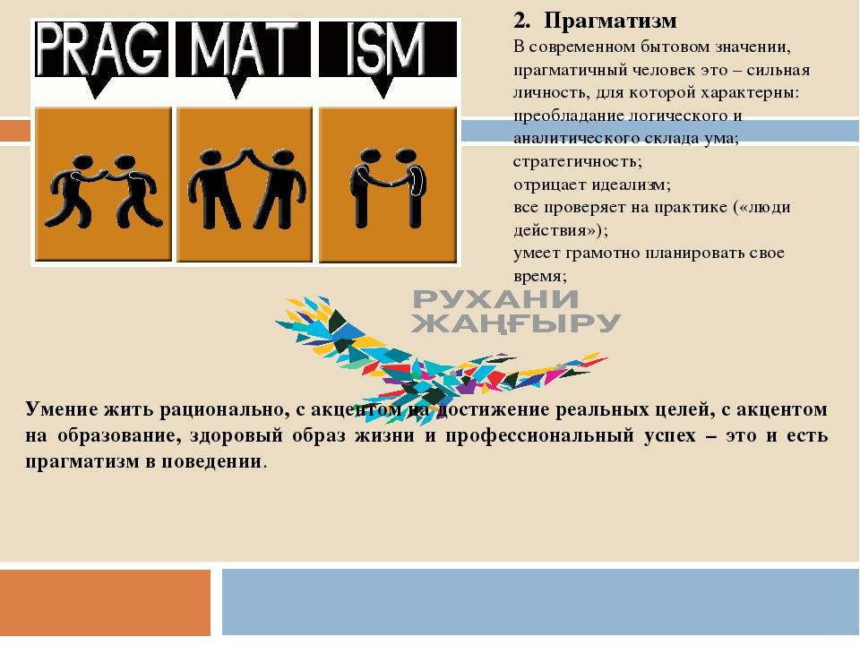 2. Прагматизм В современном бытовом значении, прагматичный человек это – сил...