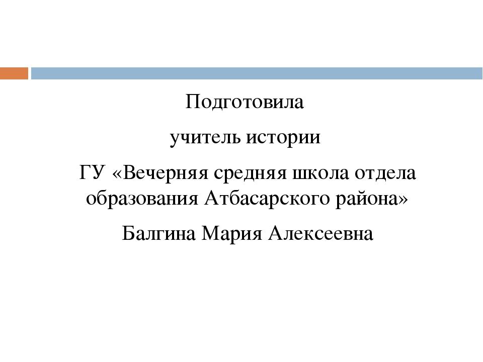 Подготовила учитель истории ГУ «Вечерняя средняя школа отдела образования Ат...