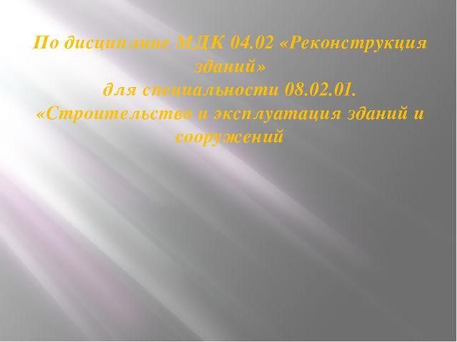 По дисциплине МДК 04.02 «Реконструкция зданий» для специальности 08.02.01. «С...