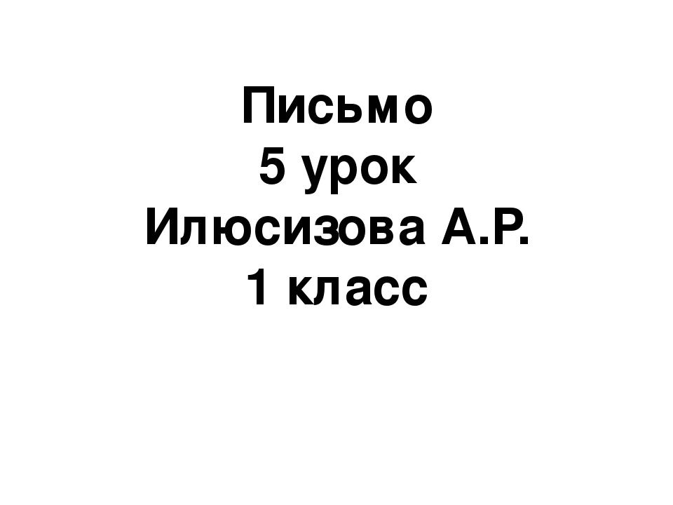 Письмо 5 урок Илюсизова А.Р. 1 класс