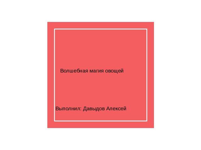 Волшебная магия овощей Выполнил: Давыдов Алексей