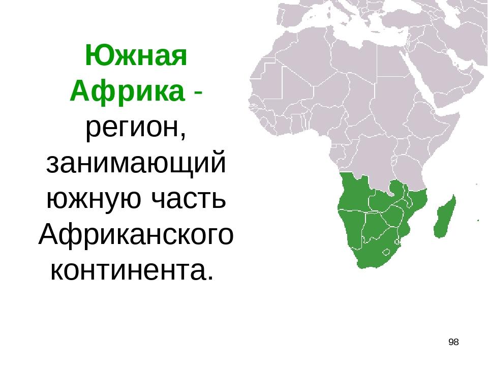 * Южная Африка - регион, занимающий южную часть Африканского континента.